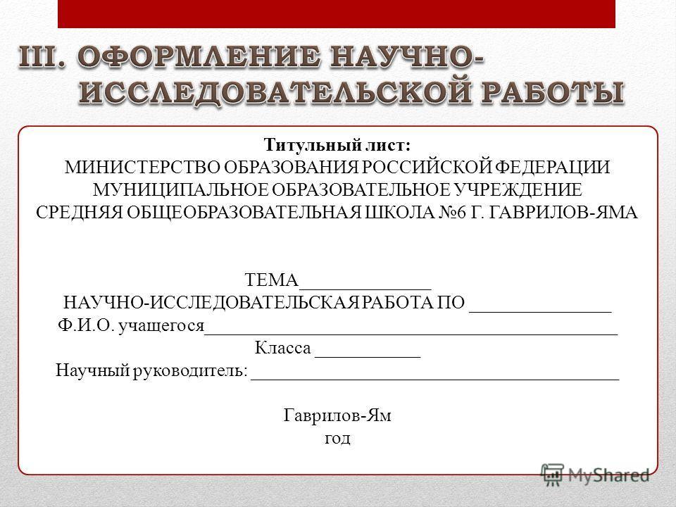 Титульный лист: МИНИСТЕРСТВО ОБРАЗОВАНИЯ РОССИЙСКОЙ ФЕДЕРАЦИИ МУНИЦИПАЛЬНОЕ ОБРАЗОВАТЕЛЬНОЕ УЧРЕЖДЕНИЕ СРЕДНЯЯ ОБЩЕОБРАЗОВАТЕЛЬНАЯ ШКОЛА 6 Г. ГАВРИЛОВ-ЯМА ТЕМА______________ НАУЧНО-ИССЛЕДОВАТЕЛЬСКАЯ РАБОТА ПО _______________ Ф.И.О. учащегося_________