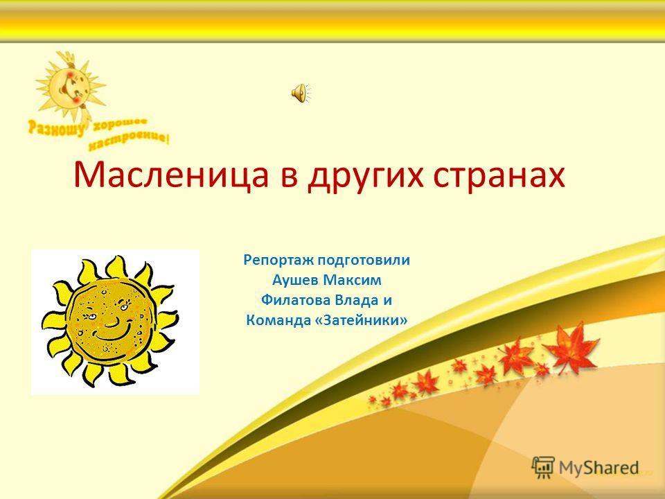 Масленица в других странах Репортаж подготовили Аушев Максим Филатова Влада и Команда «Затейники»