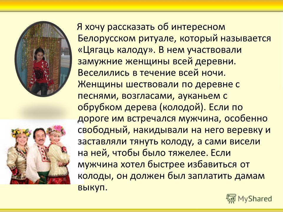 Я хочу рассказать об интересном Белорусском ритуале, который называется «Цягаць калоду». В нем участвовали замужние женщины всей деревни. Веселились в течение всей ночи. Женщины шествовали по деревне с песнями, возгласами, ауканьем с обрубком дерева
