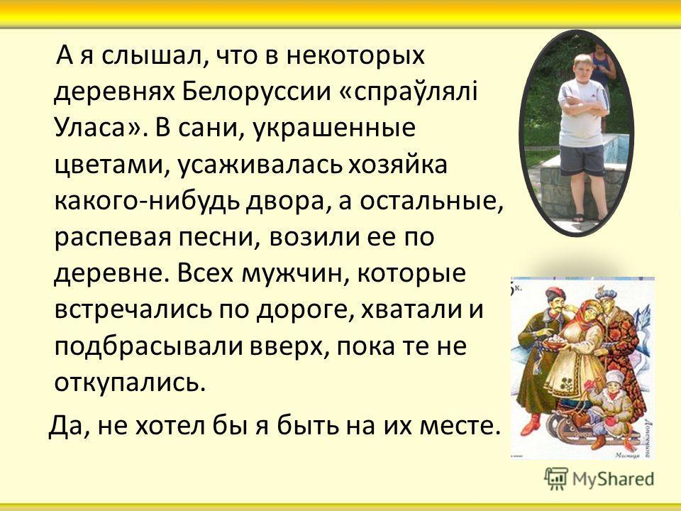 А я слышал, что в некоторых деревнях Белоруссии «спраўлялі Уласа». В сани, украшенные цветами, усаживалась хозяйка какого-нибудь двора, а остальные, распевая песни, возили ее по деревне. Всех мужчин, которые встречались по дороге, хватали и подбрасыв