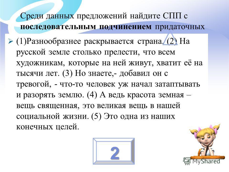 Среди данных предложений найдите СПП с последовательным подчинением придаточных (1)Разнообразнее раскрывается страна. (2) На русской земле столько прелести, что всем художникам, которые на ней живут, хватит её на тысячи лет. (3) Но знаете,- добавил о