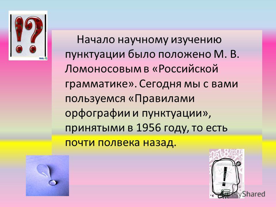 Начало научному изучению пунктуации было положено М. В. Ломоносовым в «Российской грамматике». Сегодня мы с вами пользуемся «Правилами орфографии и пунктуации», принятыми в 1956 году, то есть почти полвека назад.