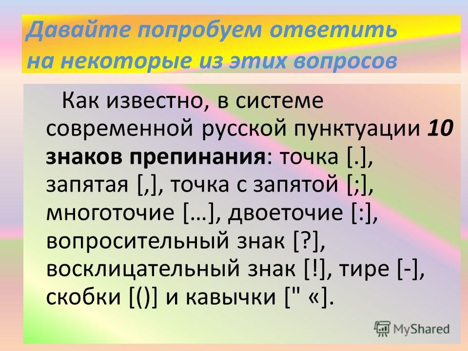 Давайте попробуем ответить на некоторые из этих вопросов Как известно, в системе современной русской пунктуации 10 знаков препинания: точка [.], запятая [,], точка с запятой [;], многоточие […], двоеточие [:], вопросительный знак [?], восклицательный