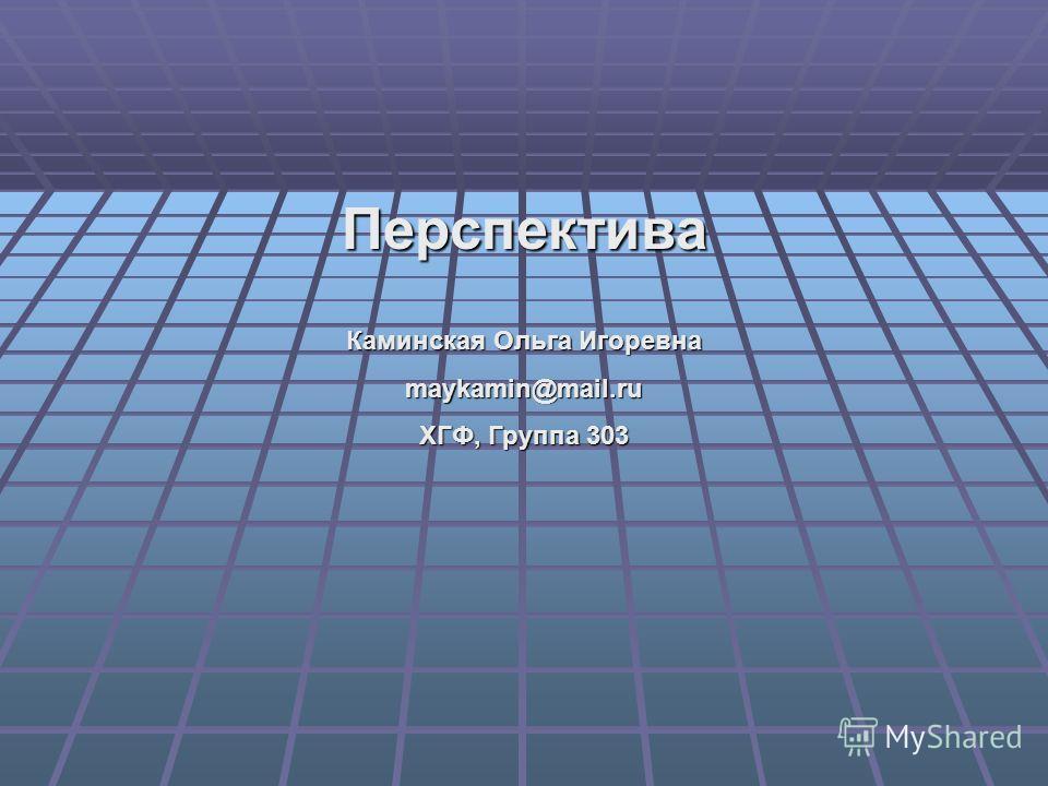 Перспектива Каминская Ольга Игоревна maykamin@mail.ru ХГФ, Группа 303
