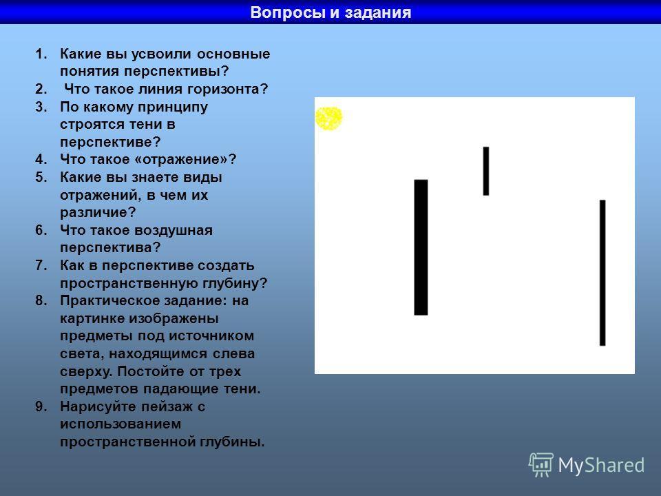 Вопросы и задания 1.Какие вы усвоили основные понятия перспективы? 2. Что такое линия горизонта? 3.По какому принципу строятся тени в перспективе? 4.Что такое «отражение»? 5.Какие вы знаете виды отражений, в чем их различие? 6.Что такое воздушная пер