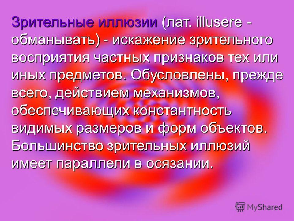 Зрительные иллюзии (лат. illusere - обманывать) - искажение зрительного восприятия частных признаков тех или иных предметов. Обусловлены, прежде всего, действием механизмов, обеспечивающих константность видимых размеров и форм объектов. Большинство з