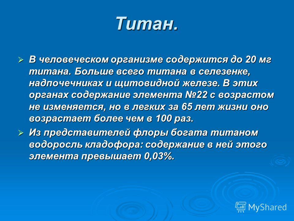Титан. В человеческом организме содержится до 20 мг титана. Больше всего титана в селезенке, надпочечниках и щитовидной железе. В этих органах содержание элемента 22 с возрастом не изменяется, но в легких за 65 лет жизни оно возрастает более чем в 10