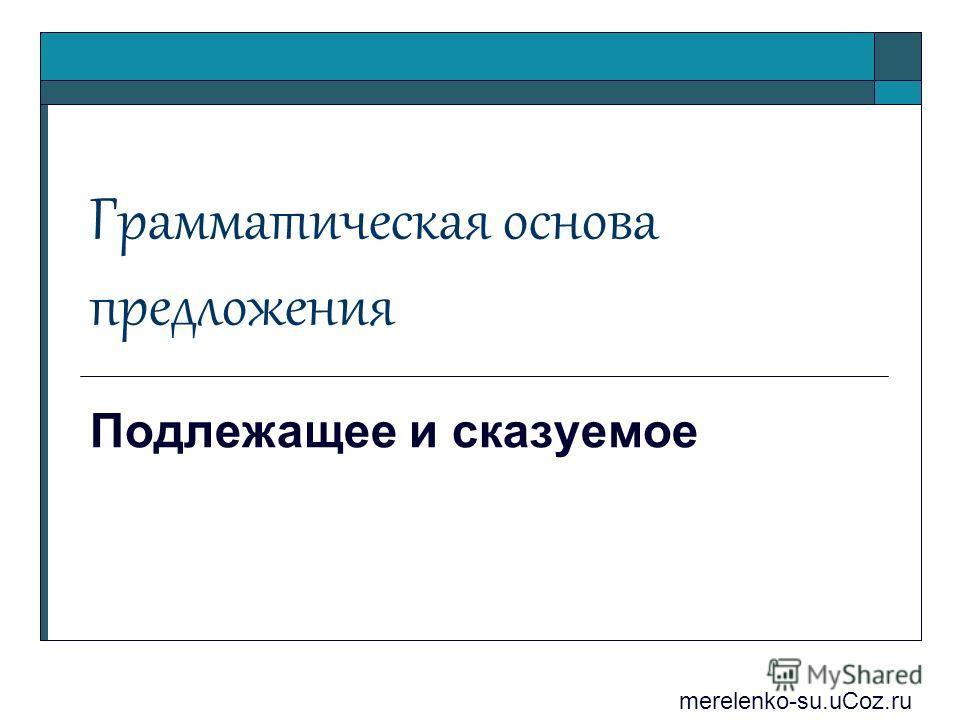 Грамматическая основа предложения Подлежащее и сказуемое merelenko-su.uCoz.ru