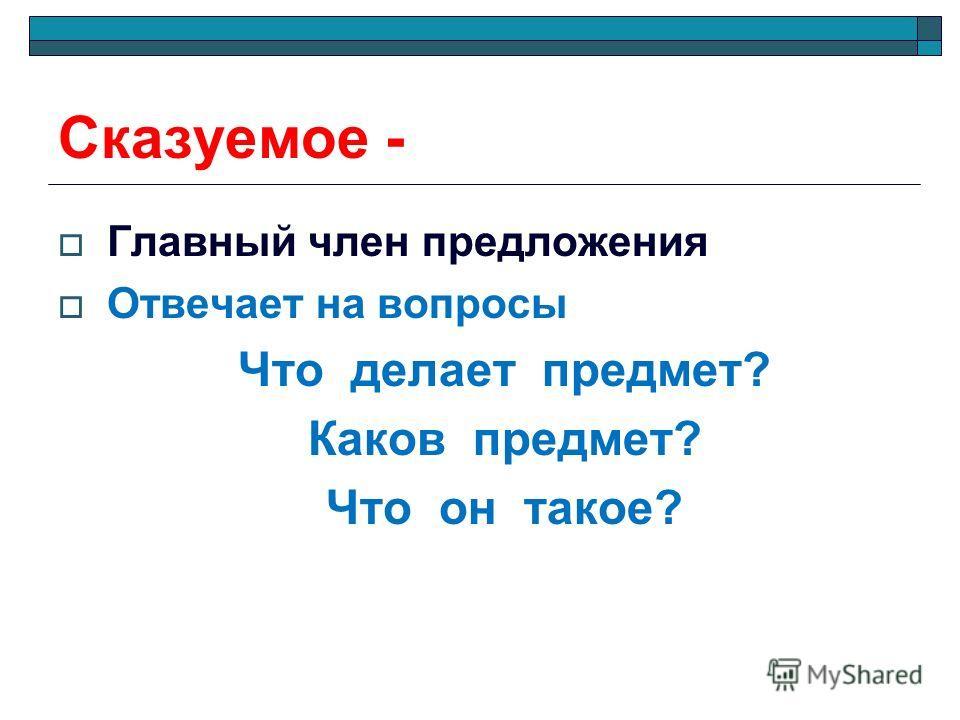 Сказуемое - Главный член предложения Отвечает на вопросы Что делает предмет? Каков предмет? Что он такое?