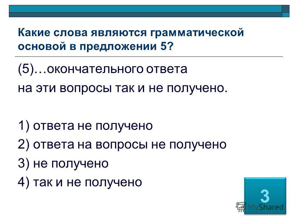 Какие слова являются грамматической основой в предложении 5? (5)…окончательного ответа на эти вопросы так и не получено. 1) ответа не получено 2) ответа на вопросы не получено 3) не получено 4) так и не получено 3 3