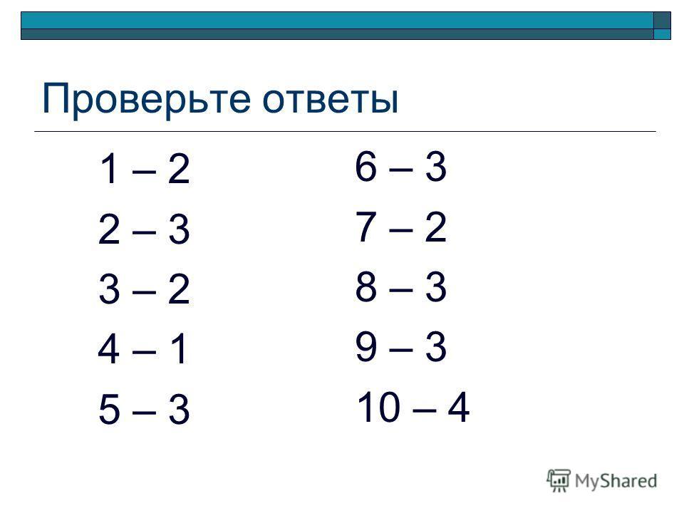 Проверьте ответы 1 – 2 2 – 3 3 – 2 4 – 1 5 – 3 6 – 3 7 – 2 8 – 3 9 – 3 10 – 4