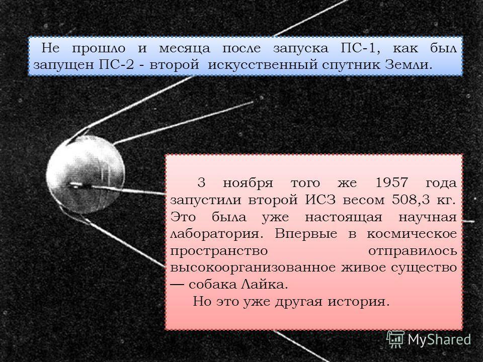 3 ноября того же 1957 года запустили второй ИСЗ весом 508,3 кг. Это была уже настоящая научная лаборатория. Впервые в космическое пространство отправилось высокоорганизованное живое существо собака Лайка. Но это уже другая история. 3 ноября того же 1