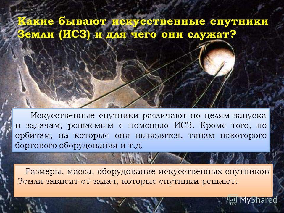 Какие бывают искусственные спутники Земли (ИСЗ) и для чего они служат? Искусственные спутники различают по целям запуска и задачам, решаемым с помощью ИСЗ. Кроме того, по орбитам, на которые они выводятся, типам некоторого бортового оборудования и т.