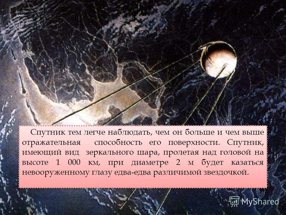 Спутник тем легче наблюдать, чем он больше и чем выше отражательная способность его поверхности. Спутник, имеющий вид зеркального шара, пролетая над головой на высоте 1 000 км, при диаметре 2 м будет казаться невооруженному глазу едва-едва различимой