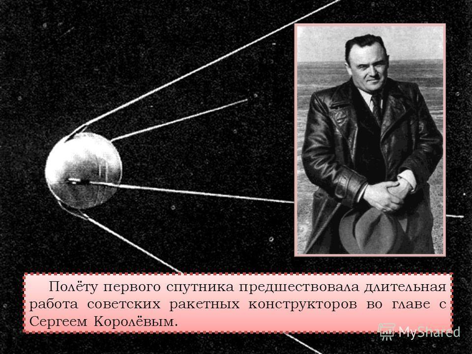 Полёту первого спутника предшествовала длительная работа советских ракетных конструкторов во главе с Сергеем Королёвым.