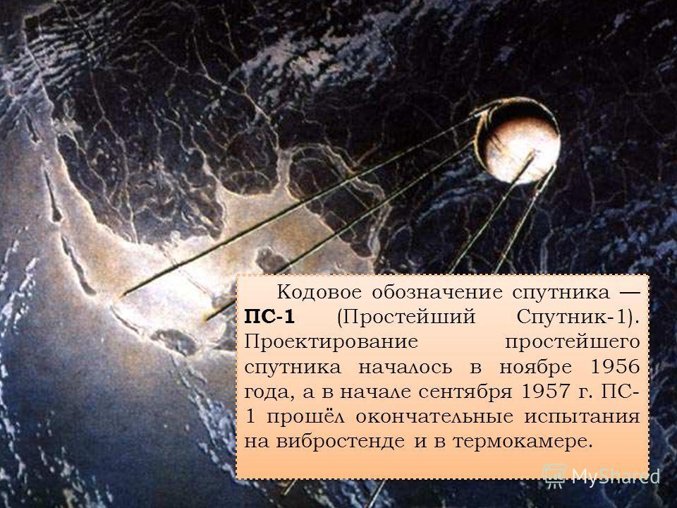 Кодовое обозначение спутника ПС-1 (Простейший Спутник-1). Проектирование простейшего спутника началось в ноябре 1956 года, а в начале сентября 1957 г. ПС- 1 прошёл окончательные испытания на вибростенде и в термокамере.