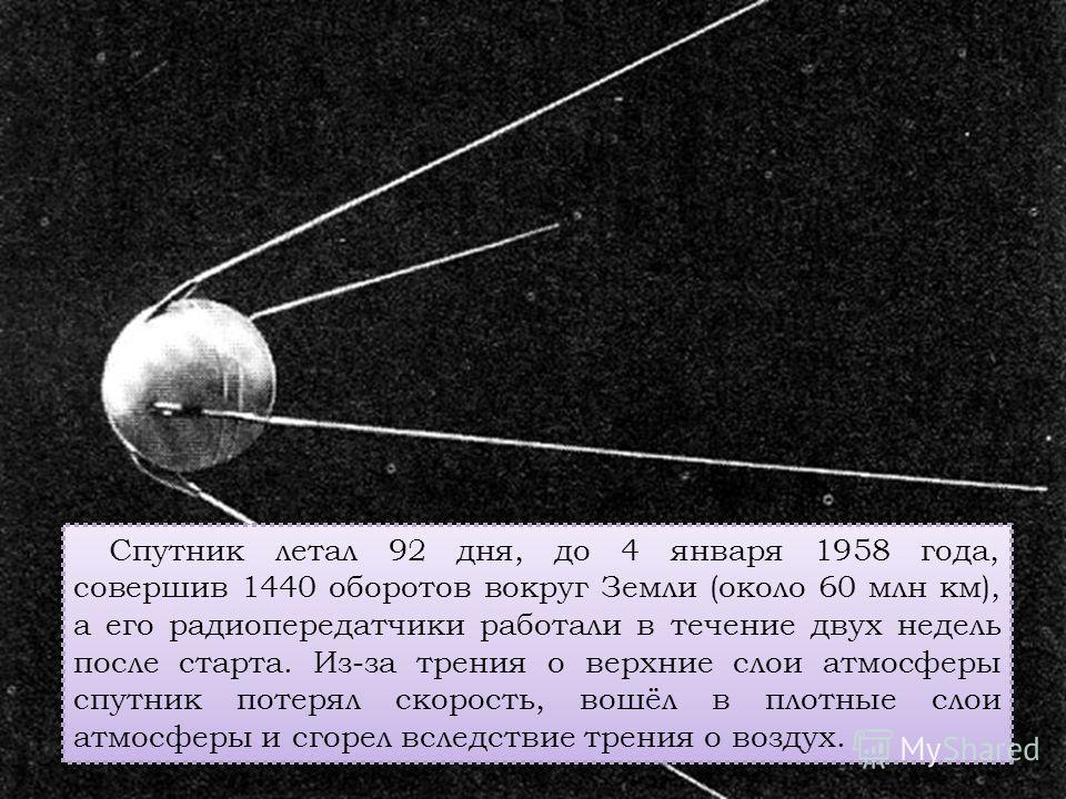 Спутник летал 92 дня, до 4 января 1958 года, совершив 1440 оборотов вокруг Земли (около 60 млн км), а его радиопередатчики работали в течение двух недель после старта. Из-за трения о верхние слои атмосферы спутник потерял скорость, вошёл в плотные сл