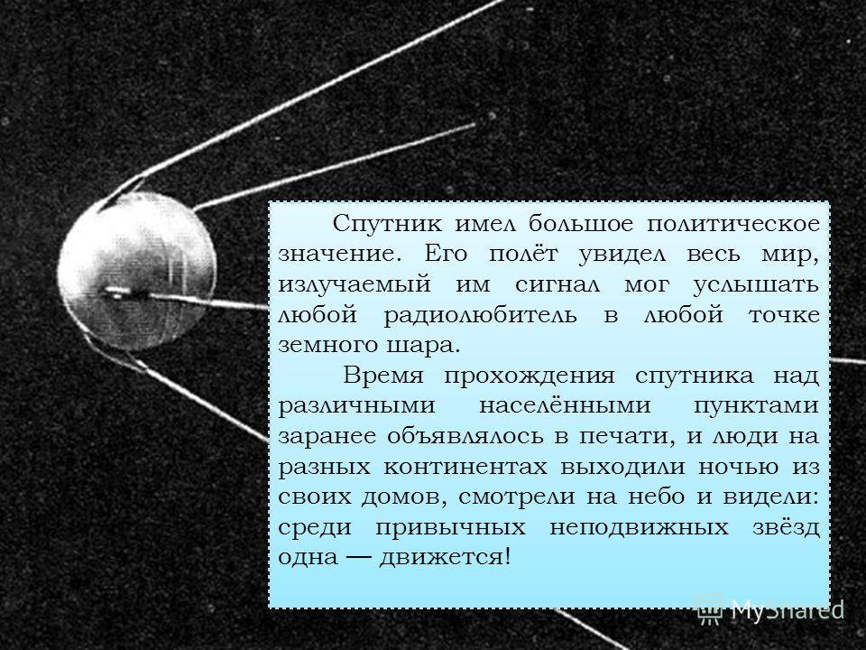 Спутник имел большое политическое значение. Его полёт увидел весь мир, излучаемый им сигнал мог услышать любой радиолюбитель в любой точке земного шара. Время прохождения спутника над различными населёнными пунктами заранее объявлялось в печати, и лю