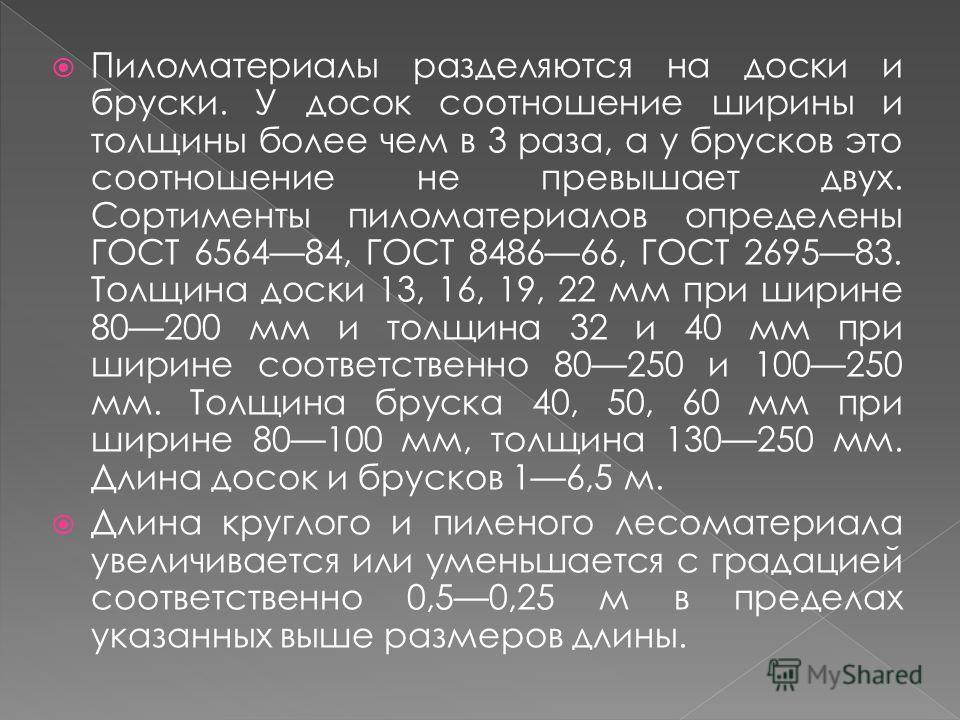 Пиломатериалы разделяются на доски и бруски. У досок соотношение ширины и толщины более чем в 3 раза, а у брусков это соотношение не превышает двух. Сортименты пиломатериалов определены ГОСТ 656484, ГОСТ 848666, ГОСТ 269583. Толщина доски 13, 16, 19,