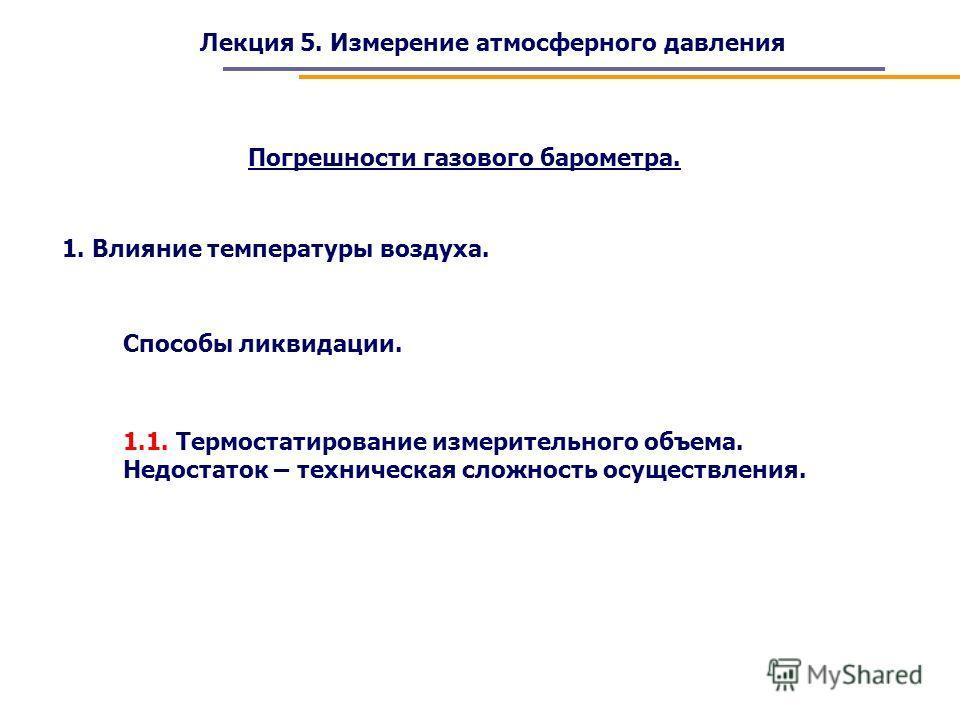 Лекция 5. Измерение атмосферного давления Погрешности газового барометра. 1. Влияние температуры воздуха. Способы ликвидации. 1.1. Термостатирование измерительного объема. Недостаток – техническая сложность осуществления.