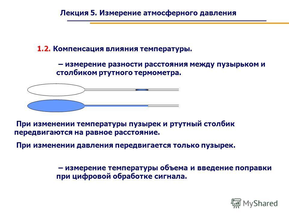 Лекция 5. Измерение атмосферного давления – измерение температуры объема и введение поправки при цифровой обработке сигнала. 1.2. Компенсация влияния температуры. – измерение разности расстояния между пузырьком и столбиком ртутного термометра. При из