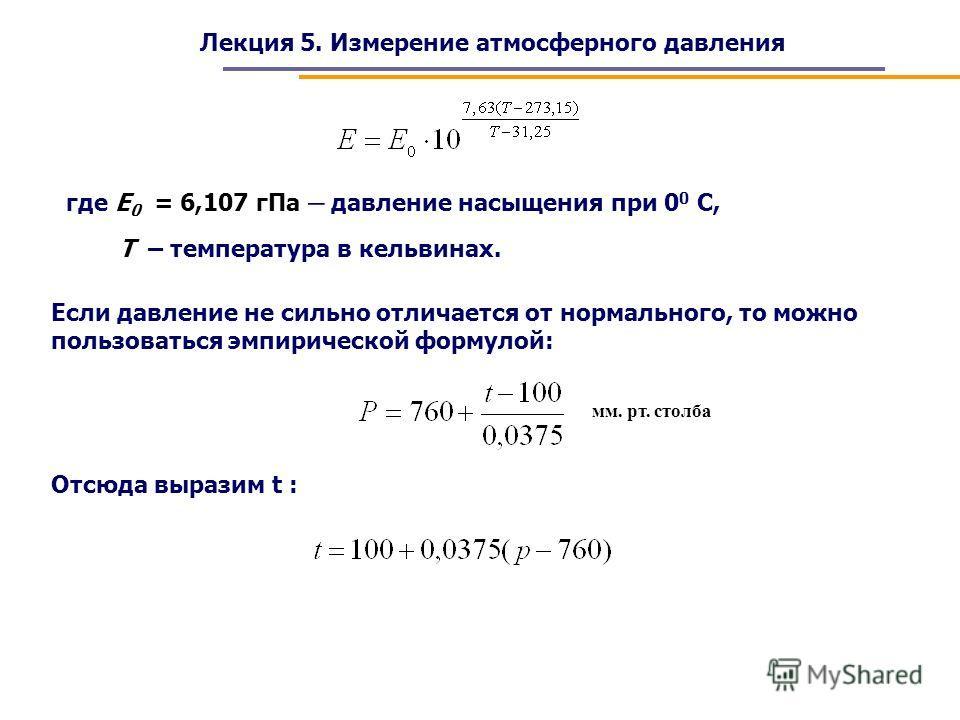 Лекция 5. Измерение атмосферного давления где Е 0 = 6,107 гПа – давление насыщения при 0 0 С, Т – температура в кельвинах. Если давление не сильно отличается от нормального, то можно пользоваться эмпирической формулой: мм. рт. столба Отсюда выразим t