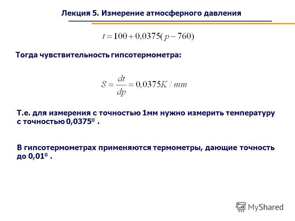 Лекция 5. Измерение атмосферного давления Тогда чувствительность гипсотермометра: Т.е. для измерения с точностью 1мм нужно измерить температуру с точностью 0,0375 0. В гипсотермометрах применяются термометры, дающие точность до 0,01 0.