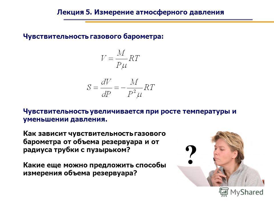 Лекция 5. Измерение атмосферного давления Чувствительность газового барометра: Чувствительность увеличивается при росте температуры и уменьшении давления. Как зависит чувствительность газового барометра от объема резервуара и от радиуса трубки с пузы
