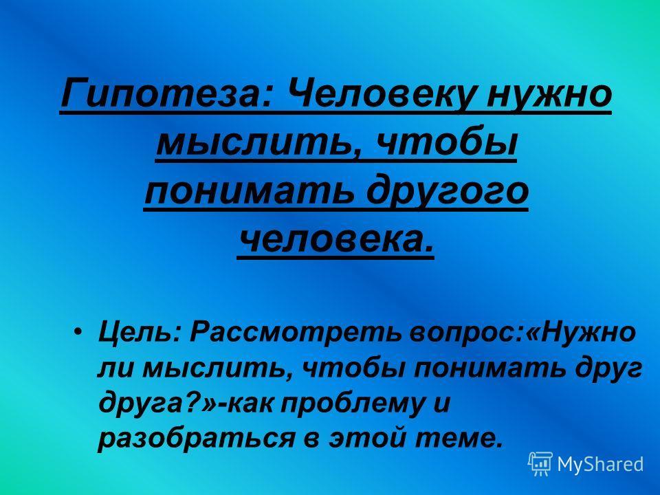 Гипотеза: Человеку нужно мыслить, чтобы понимать другого человека. Цель: Рассмотреть вопрос:«Нужно ли мыслить, чтобы понимать друг друга?»-как проблему и разобраться в этой теме.