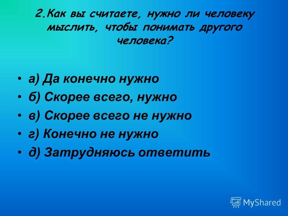2.Как вы считаете, нужно ли человеку мыслить, чтобы понимать другого человека? а) Да конечно нужно б) Скорее всего, нужно в) Скорее всего не нужно г) Конечно не нужно д) Затрудняюсь ответить