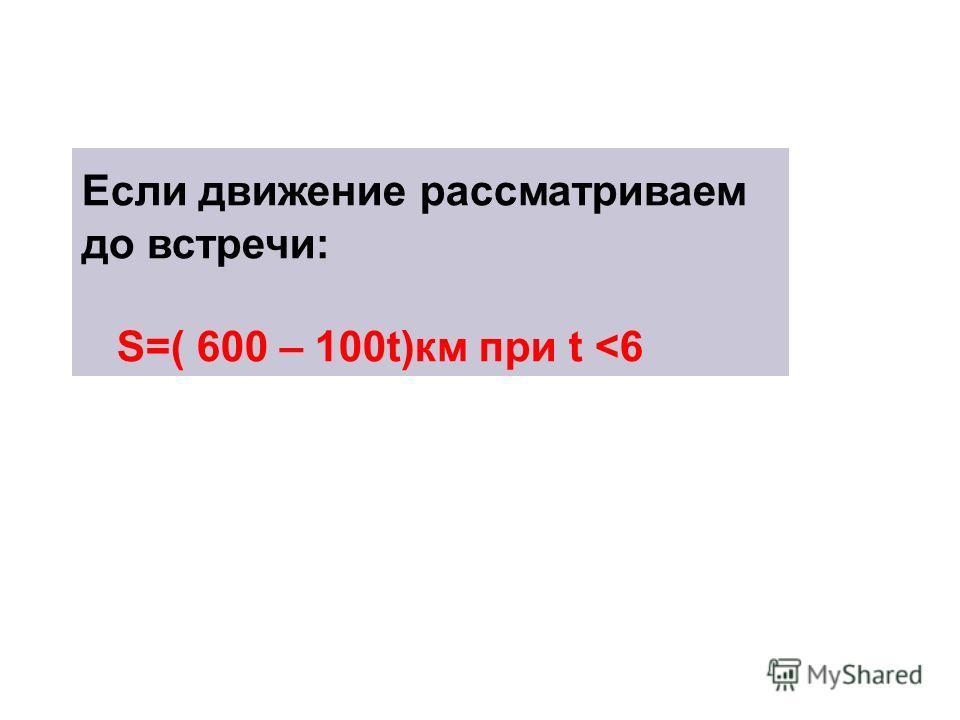 Если движение рассматриваем до встречи: S=( 600 – 100t)км при t