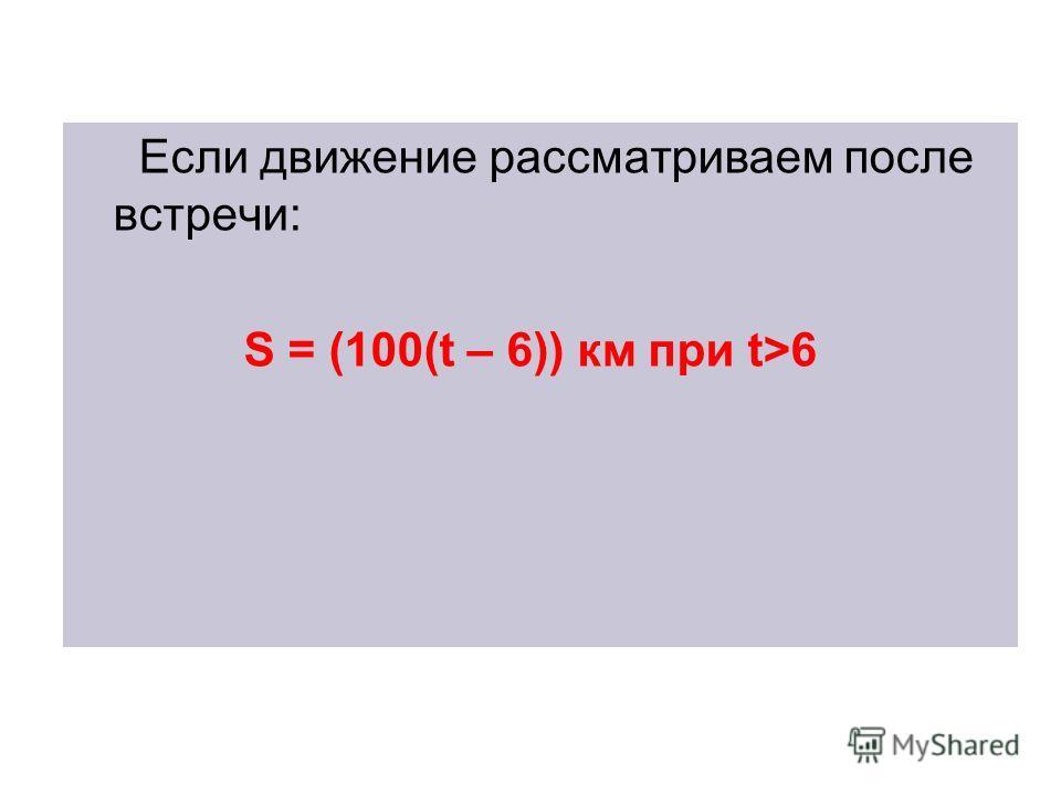 Если движение рассматриваем после встречи: S = (100(t – 6)) км при t>6