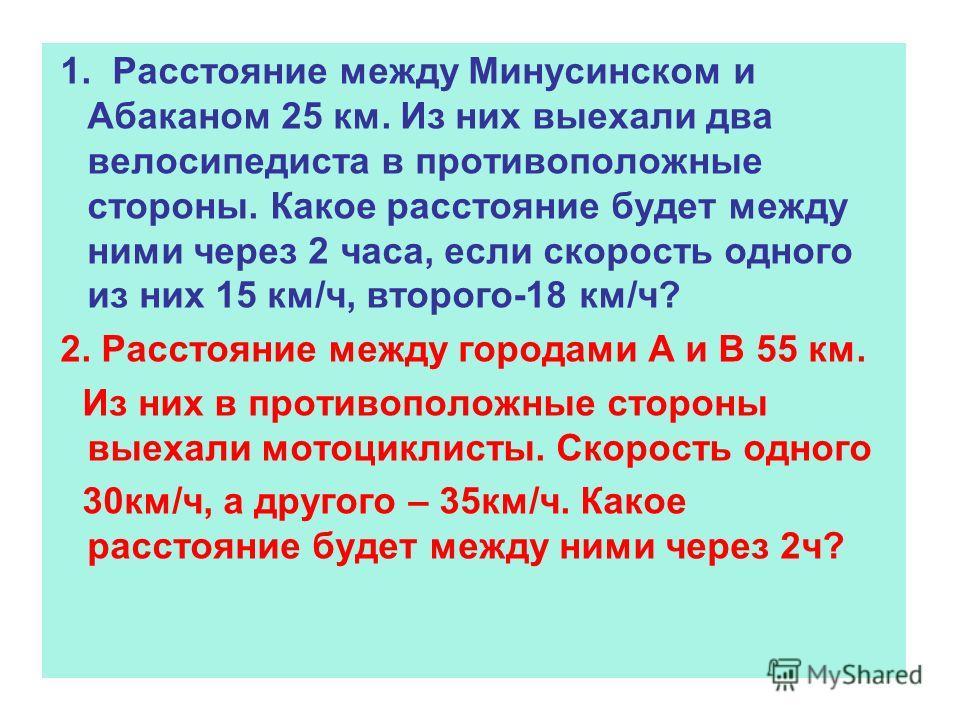 1. Расстояние между Минусинском и Абаканом 25 км. Из них выехали два велосипедиста в противоположные стороны. Какое расстояние будет между ними через 2 часа, если скорость одного из них 15 км/ч, второго-18 км/ч? 2. Расстояние между городами А и В 55