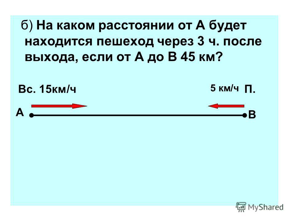 б) На каком расстоянии от А будет находится пешеход через 3 ч. после выхода, если от А до В 45 км? Вс. 15км/ч П. А В 5 км/ч