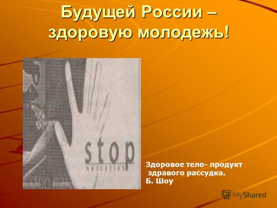 Будущей России – здоровую молодежь! Здоровое тело- продукт здравого рассудка. Б. Шоу