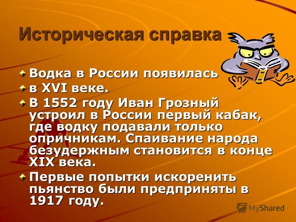 Водка в России появилась в XVI веке. В 1552 году Иван Грозный устроил в России первый кабак, где водку подавали только опричникам. Спаивание народа безудержным становится в конце XIX века. Первые попытки искоренить пьянство были предприняты в 1917 го