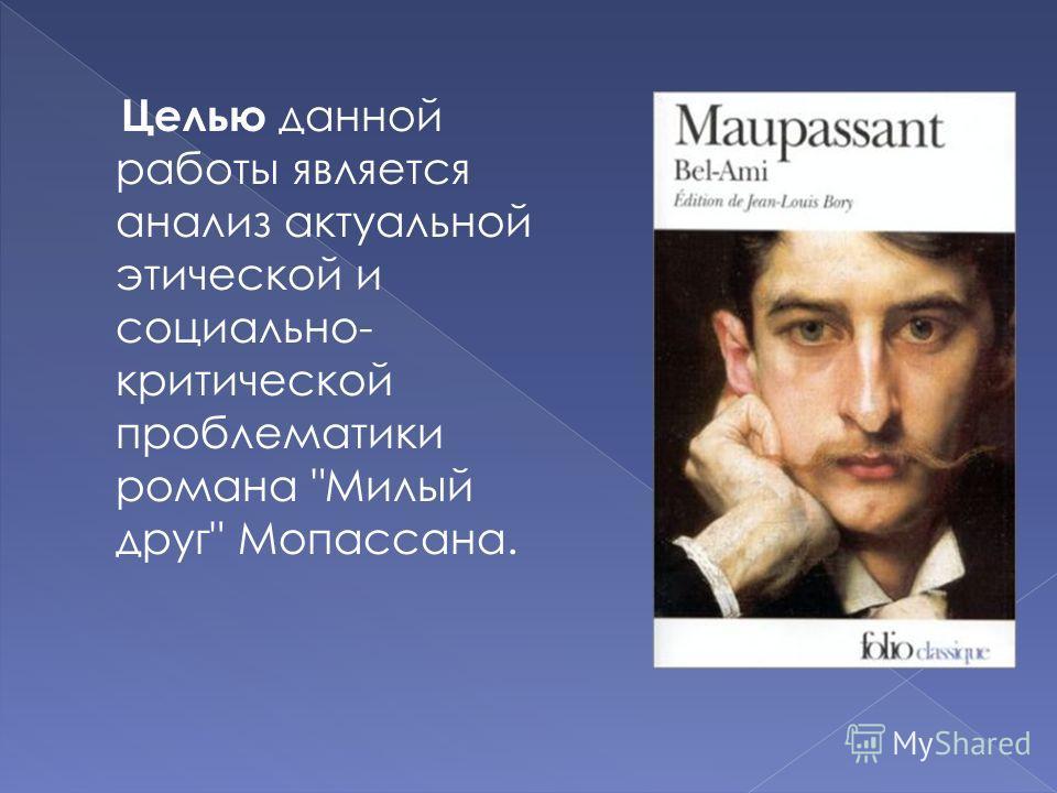 Целью данной работы является анализ актуальной этической и социально- критической проблематики романа Милый друг Мопассана.