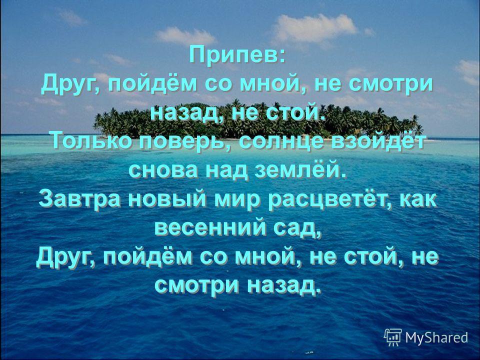 Припев: Друг, пойдём со мной, не смотри назад, не стой. Только поверь, солнце взойдёт снова над землёй. Завтра новый мир расцветёт, как весенний сад, Друг, пойдём со мной, не стой, не смотри назад. Припев: Друг, пойдём со мной, не смотри назад, не ст