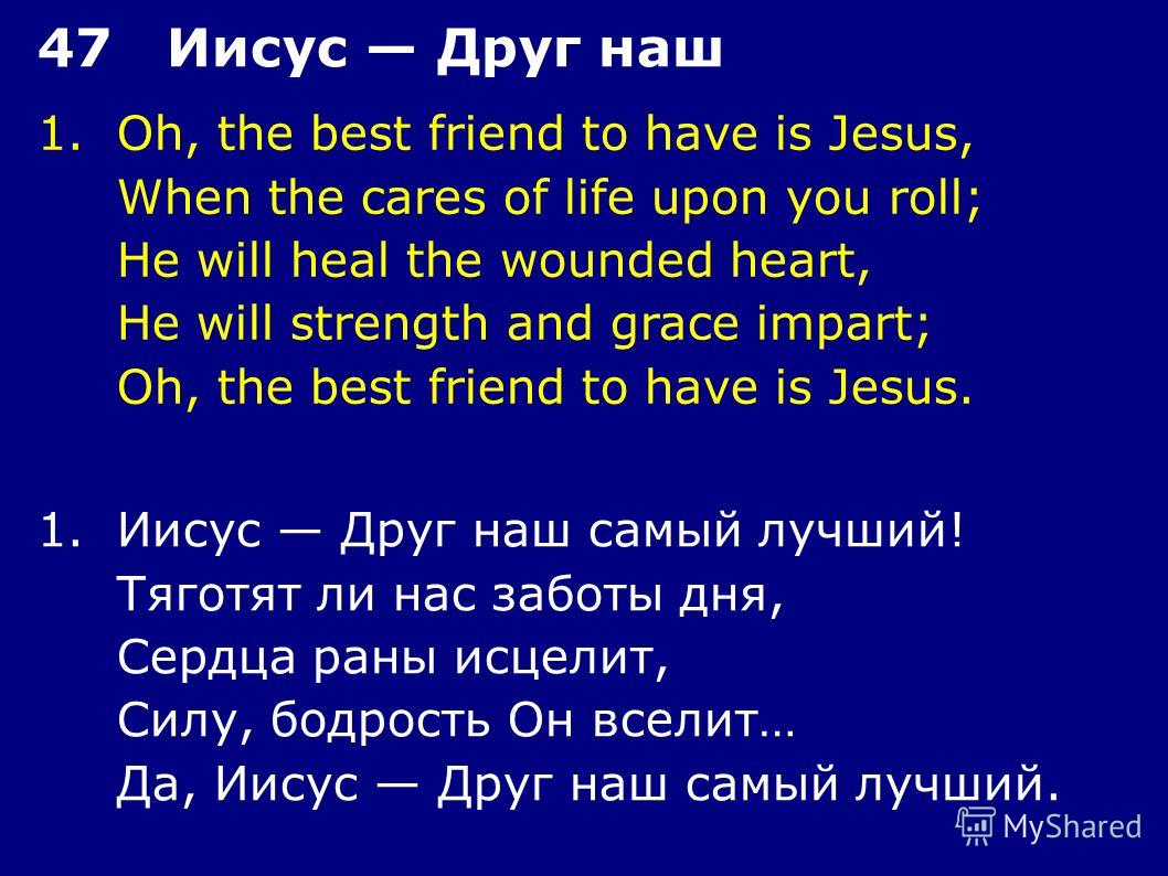 1.Oh, the best friend to have is Jesus, When the cares of life upon you roll; He will heal the wounded heart, He will strength and grace impart; Oh, the best friend to have is Jesus. 47 Иисус Друг наш 1.Иисус Друг наш самый лучший! Тяготят ли нас заб
