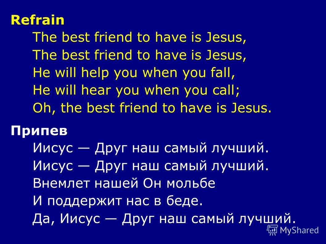 Refrain The best friend to have is Jesus, He will help you when you fall, He will hear you when you call; Oh, the best friend to have is Jesus. Припев Иисус Друг наш самый лучший. Внемлет нашей Он мольбе И поддержит нас в беде. Да, Иисус Друг наш сам