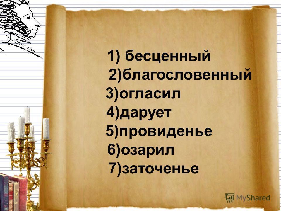 1) бесценный 2)благословенный 3)огласил 4)дарует 5)провиденье 6)озарил 7)заточенье