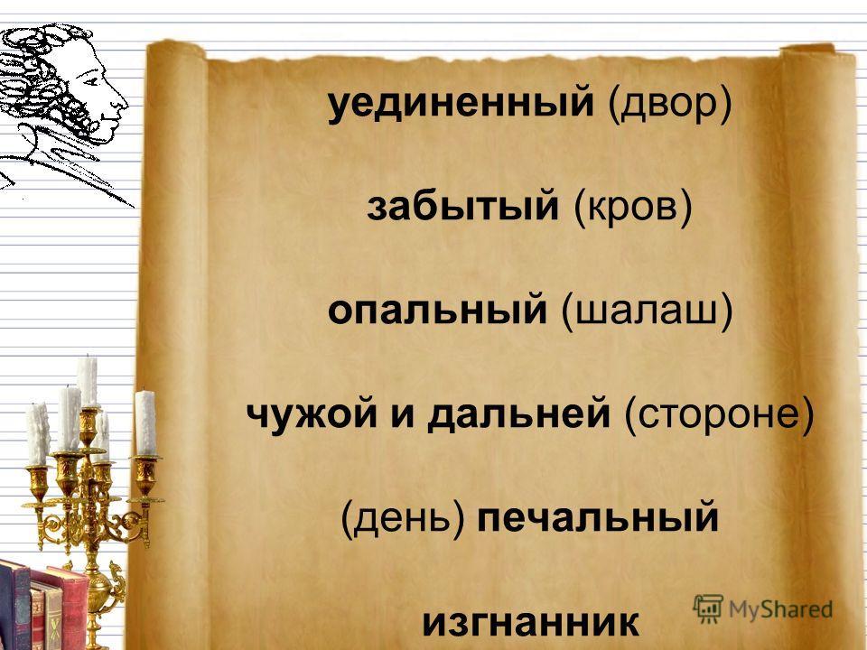 уединенный (двор) забытый (кров) опальный (шалаш) чужой и дальней (стороне) (день) печальный изгнанник