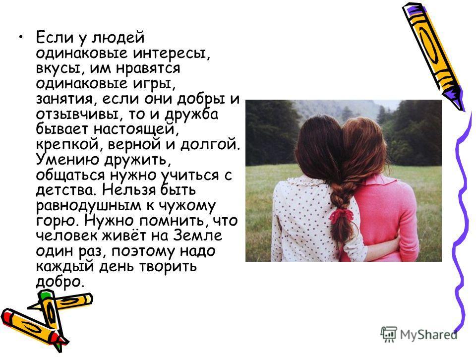 Если у людей одинаковые интересы, вкусы, им нравятся одинаковые игры, занятия, если они добры и отзывчивы, то и дружба бывает настоящей, крепкой, верной и долгой. Умению дружить, общаться нужно учиться с детства. Нельзя быть равнодушным к чужому горю