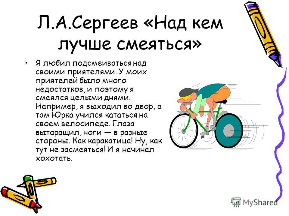 Л.А.Сергеев «Над кем лучше смеяться» Я любил подсмеиваться над своими приятелями. У моих приятелей было много недостатков, и поэтому я смеялся целыми днями. Например, я выходил во двор, а там Юрка учился кататься на своем велосипеде. Глаза вытаращил,