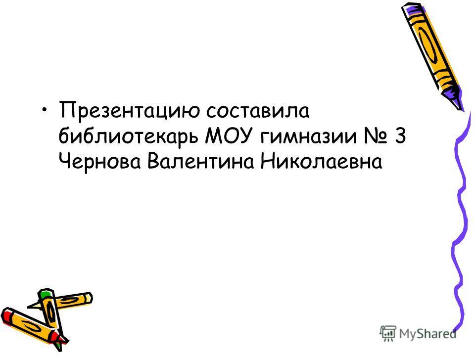 Презентацию составила библиотекарь МОУ гимназии 3 Чернова Валентина Николаевна