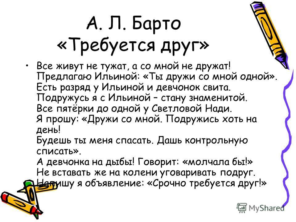 А. Л. Барто «Требуется друг» Все живут не тужат, а со мной не дружат! Предлагаю Ильиной: «Ты дружи со мной одной». Есть разряд у Ильиной и девчонок свита. Подружусь я с Ильиной – стану знаменитой. Все пятёрки до одной у Светловой Нади. Я прошу: «Друж