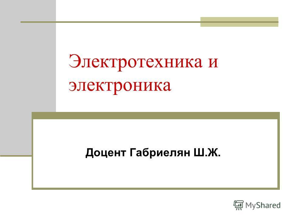 Электротехника и электроника Доцент Габриелян Ш.Ж.