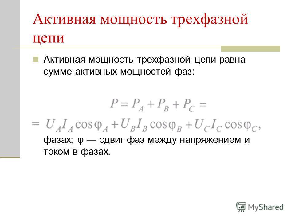 Активная мощность трехфазной цепи Активная мощность трехфазной цепи равна сумме активных мощностей фаз: где U, I действующие напряжения и ток в фазах; φ сдвиг фаз между напряжением и током в фазах.