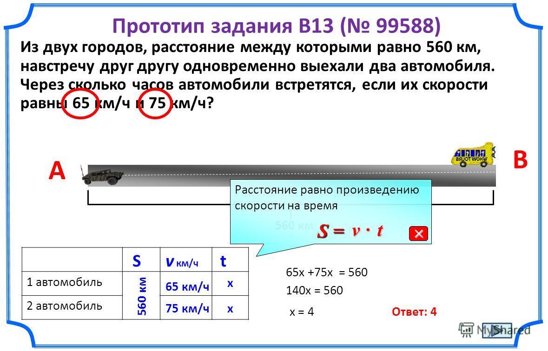 Прототип задания B13 ( 99588) Из двух городов, расстояние между которыми равно 560 км, навстречу друг другу одновременно выехали два автомобиля. Через сколько часов автомобили встретятся, если их скорости равны 65 км/ч и 75 км/ч? A B 560 км 1 автомоб