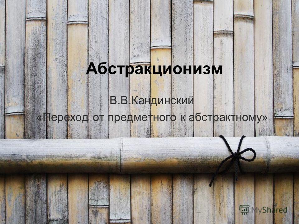 Абстракционизм В.В.Кандинский «Переход от предметного к абстрактному»
